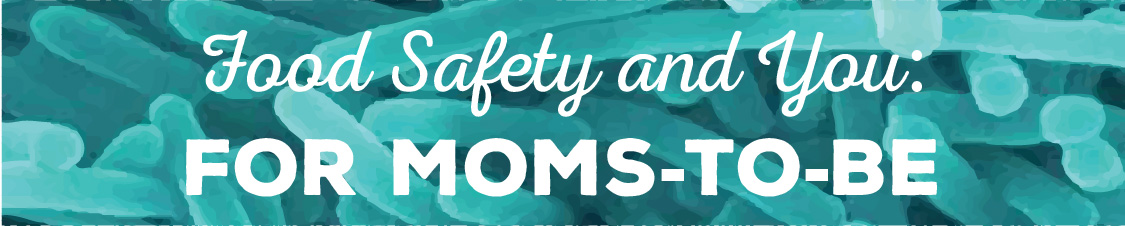 Food Safety and You: For Moms-To-Be